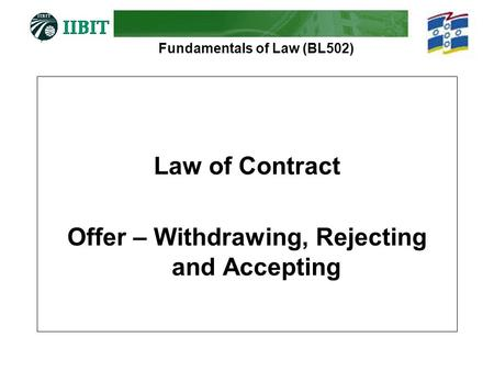Fundamentals of Law (BL502) Law of Contract Offer – Withdrawing, Rejecting and Accepting.