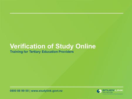 Verification of Study Online 0800 88 99 00 | www.studylink.govt.nz Training for Tertiary Education Providers.