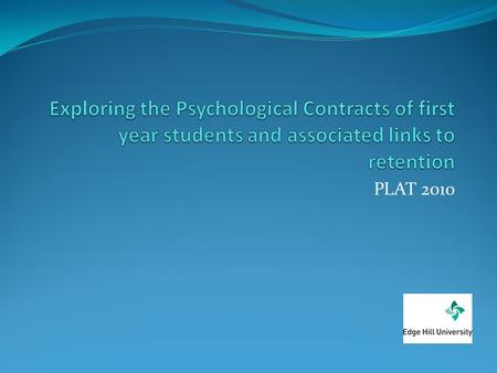 Exploring the Psychological Contracts of first year students and associated links to retention PLAT 2010.