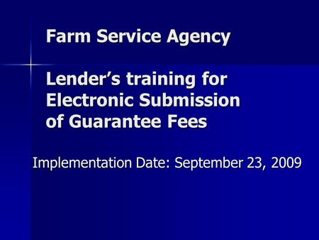 Farm Service Agency Lender's training for Electronic Submission of Guarantee Fees Implementation Date: September 23, 2009.