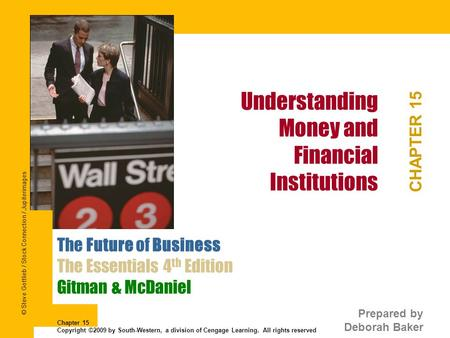 Understanding Money and Financial Institutions CHAPTER 15 The Future of Business The Essentials 4 th Edition Gitman & McDaniel Prepared by Deborah Baker.