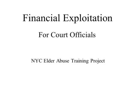 Financial Exploitation For Court Officials NYC Elder Abuse Training Project.