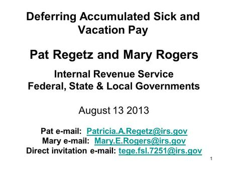 1 Deferring Accumulated Sick and Vacation Pay Pat Regetz and Mary Rogers Internal Revenue Service Federal, State & Local Governments August 13 2013 Pat.