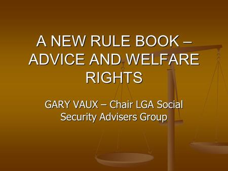 A NEW RULE BOOK – ADVICE AND WELFARE RIGHTS GARY VAUX – Chair LGA Social Security Advisers Group.