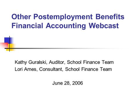 Other Postemployment Benefits Financial Accounting Webcast Kathy Guralski, Auditor, School Finance Team Lori Ames, Consultant, School Finance Team June.