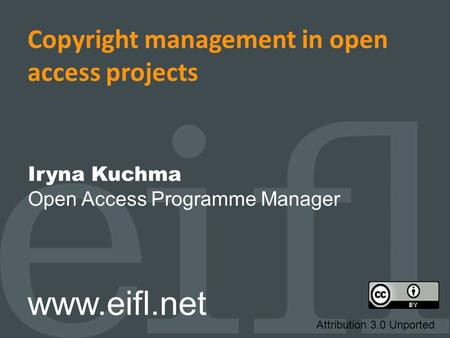 Copyright management in open access projects Iryna Kuchma Open Access Programme Manager www.eifl.net Attribution 3.0 Unported.