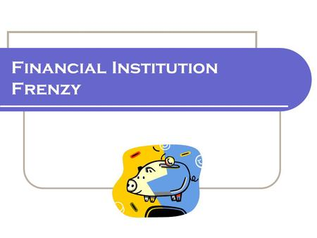 Financial Institution Frenzy. 2.7.2.G1 © Family Economics & Financial Education – April 2006 – Get Ready To Take Charge of Your Finances – Financial Institution.