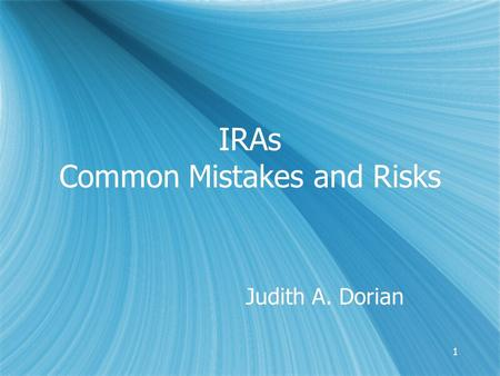 11 IRAs Common Mistakes and Risks Judith A. Dorian.
