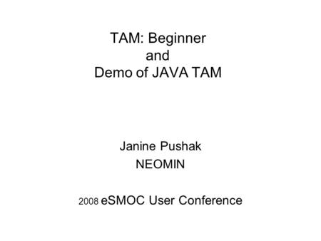 TAM: Beginner and Demo of JAVA TAM Janine Pushak NEOMIN 2008 eSMOC User Conference.