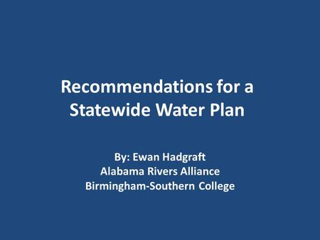 Recommendations for a Statewide Water Plan By: Ewan Hadgraft Alabama Rivers Alliance Birmingham-Southern College.