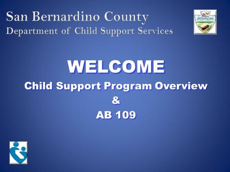 WELCOME Child Support Program Overview & AB 109. Mission Statement The County of San Bernardino Department of Child Support Services determines paternity,