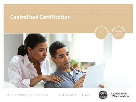 VETERANS BENEFITS ADMINISTRATION AVECO July 14 – 18, 2014 Centralized Certification.