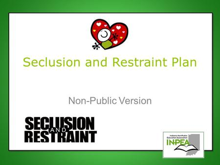 Seclusion and Restraint Plan Non-Public Version. New Legislation Indiana Senate Bill 345 SEA 345 intends to protect the safety of all students by providing.