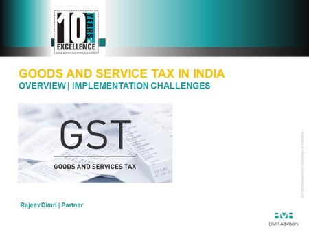 All rights reserved | Preliminary & Tentative GOODS AND SERVICE TAX IN INDIA OVERVIEW | IMPLEMENTATION CHALLENGES Rajeev Dimri | Partner.