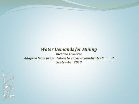 Water Demands for Mining Richard Lowerre Adapted from presentation to Texas Groundwater Summit September 2013.