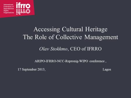 Accessing Cultural Heritage The Role of Collective Management Olav Stokkmo, CEO of IFRRO ARIPO-IFRRO-NCC-Repronig-WIPO conference, 17 September 2013,Lagos.