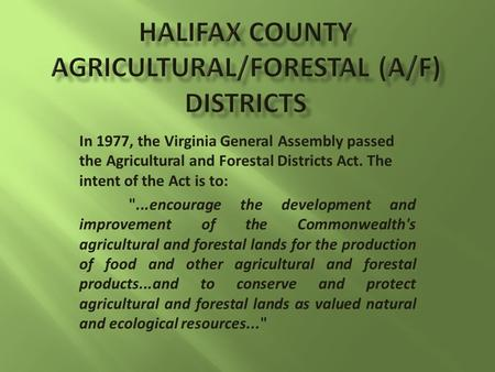 In 1977, the Virginia General Assembly passed the Agricultural and Forestal Districts Act. The intent of the Act is to: ...encourage the development and.