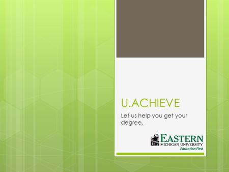 U.ACHIEVE Let us help you get your degree.. What is u.achieve?  u.achieve is the new degree evaluation tool purchased by EMU. This program will allow.