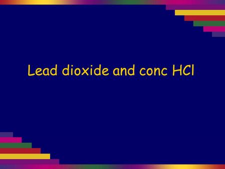 "Lead dioxide and conc HCl. Lead dioxide, PbO 2, contains lead(IV). It is a strong oxidising agent. PbO 2 is very dark brown. ""Red lead"", Pb 3 O 4, contains."