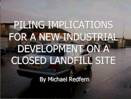 PILING IMPLICATIONS FOR A NEW INDUSTRIAL DEVELOPMENT ON A CLOSED LANDFILL SITE By Michael Redfern.