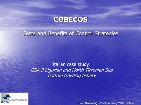 Kick off meeting, 22-23 February 2007, Salerno COBECOS Costs and Benefits of Control Strategies Italian case study: GSA 9 Ligurian and North Tirrenian.