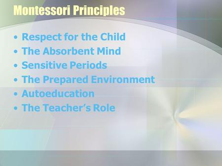 Montessori Principles Respect for the Child The Absorbent Mind Sensitive Periods The Prepared Environment Autoeducation The Teacher's Role.