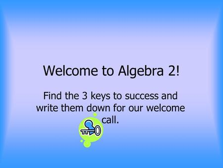 Welcome to Algebra 2! Find the 3 keys to success and write them down for our welcome call.