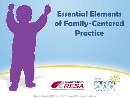 Clinton County RESA Early On ® Training & Technical Assistance Essential Elements of Family-Centered Practice.