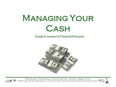 © Family Economics & Financial Education – Revised November 2004 – Saving Unit – Managing Your Cash Funded by a grant from Take Charge America, Inc. to.