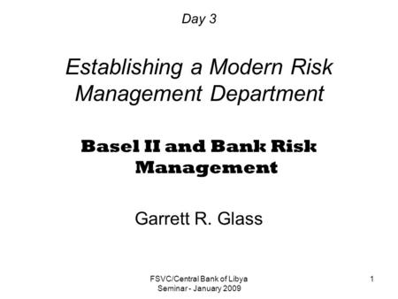 FSVC/Central Bank of Libya Seminar - January 2009 1 Day 3 Establishing a Modern Risk Management Department Basel II and Bank Risk Management Garrett R.