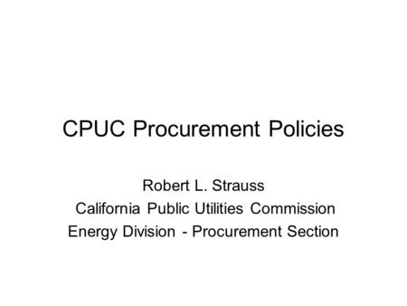 CPUC Procurement Policies Robert L. Strauss California Public Utilities Commission Energy Division - Procurement Section.