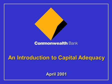 April 2001 An Introduction to Capital Adequacy. 2 The material that follows is a presentation of general background information about the Bank's activities.