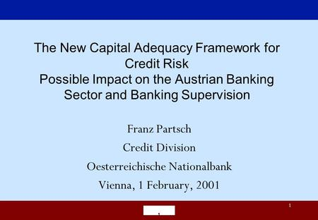 ' 1 The New Capital Adequacy Framework for Credit Risk Possible Impact on the Austrian Banking Sector and Banking Supervision Franz Partsch Credit Division.