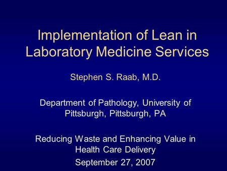 Implementation of Lean in Laboratory Medicine Services Stephen S. Raab, M.D. Department of Pathology, University of Pittsburgh, Pittsburgh, PA Reducing.