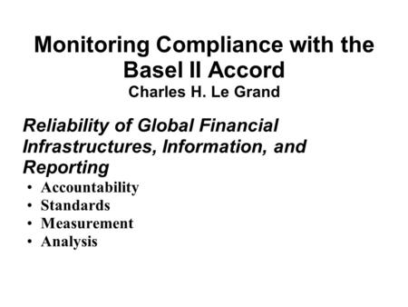 Monitoring Compliance with the Basel II Accord Charles H. Le Grand Reliability of Global Financial Infrastructures, Information, and Reporting Accountability.