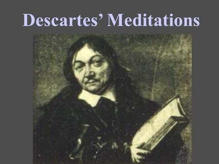 Descartes' Meditations. Suppose Descartes has proven his own existence as a thinking thing: Can he prove anything else with absolute certainty? Mathematics?