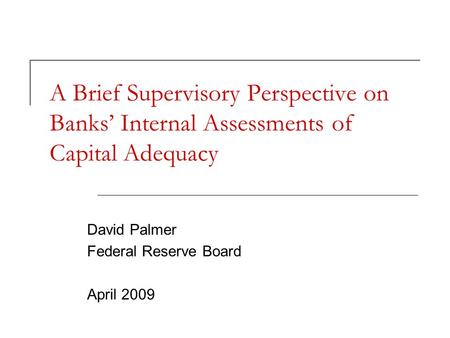 A Brief Supervisory Perspective on Banks' Internal Assessments of Capital Adequacy David Palmer Federal Reserve Board April 2009.