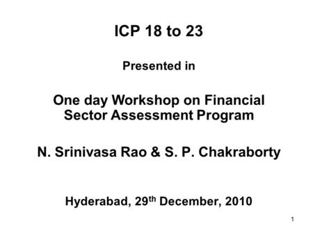 1 ICP 18 to 23 Presented in One day Workshop on Financial Sector Assessment Program N. Srinivasa Rao & S. P. Chakraborty Hyderabad, 29 th December, 2010.