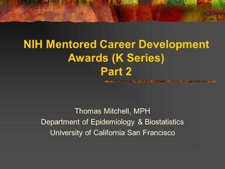 NIH Mentored Career Development Awards (K Series) Part 2 Thomas Mitchell, MPH Department of Epidemiology & Biostatistics University of California San Francisco.