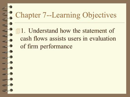 Chapter 7--Learning Objectives 4 1.Understand how the statement of cash flows assists users in evaluation of firm performance.