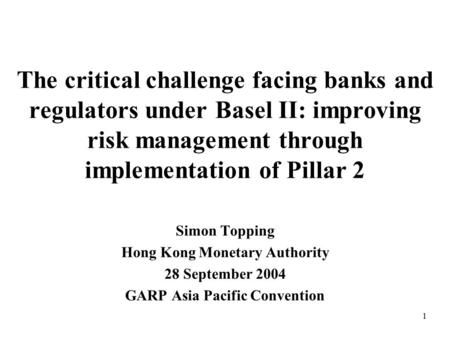 1 The critical challenge facing banks and regulators under Basel II: improving risk management through implementation of Pillar 2 Simon Topping Hong Kong.