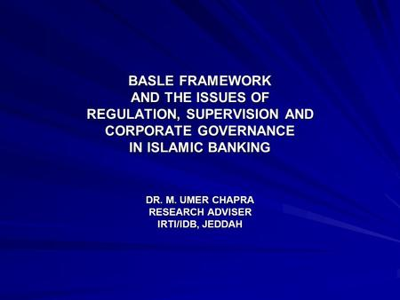 BASLE FRAMEWORK AND THE ISSUES OF REGULATION, SUPERVISION AND CORPORATE GOVERNANCE IN ISLAMIC BANKING DR. M. UMER CHAPRA RESEARCH ADVISER IRTI/IDB, JEDDAH.