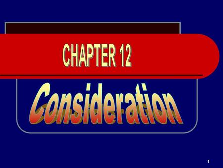 1. 2 CONSIDERATION Consideration is a required element of every contract.