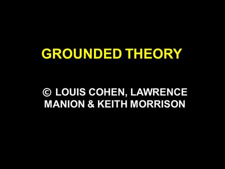 GROUNDED THEORY © LOUIS COHEN, LAWRENCE MANION & KEITH MORRISON.