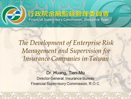 The Development of Enterprise Risk Management and Supervision for Insurance Companies in Taiwan Dr. Huang, Tien-Mu Director General, Insurance Bureau Financial.