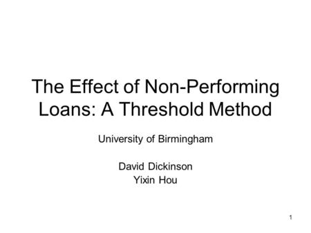 1 The Effect of Non-Performing Loans: A Threshold Method University of Birmingham David Dickinson Yixin Hou.