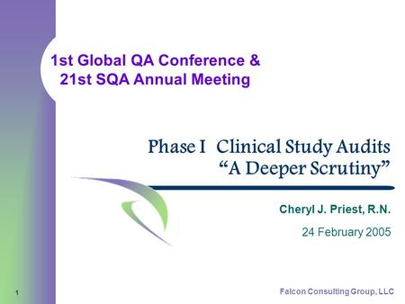 "1st Global QA Conference & 21st SQA Annual Meeting Falcon Consulting Group, LLC 1 Phase I Clinical Study Audits ""A Deeper Scrutiny"" Cheryl J. Priest, R.N."
