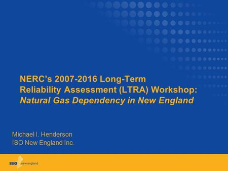 NERC's 2007-2016 Long-Term Reliability Assessment (LTRA) Workshop: Natural Gas Dependency in New England Michael I. Henderson ISO New England Inc.
