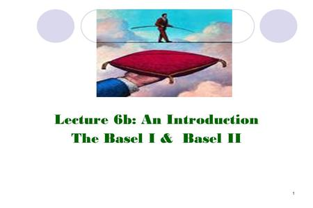1 Lecture 6b: An Introduction The Basel I & Basel II.