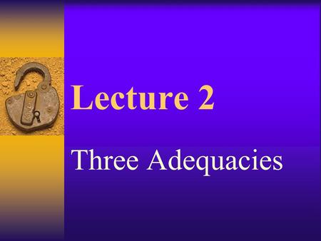 Lecture 2 Three Adequacies Important points review.